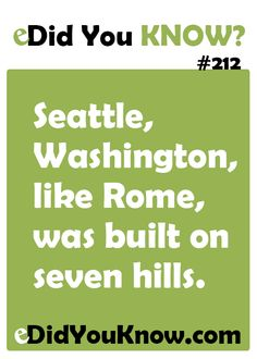 Seattle, Washington, like Rome, was built on seven hills. http://edidyouknow.com/did-you-know-212/