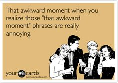 That awkward moment when you realize those 'that awkward moment' phrases are really annoying.