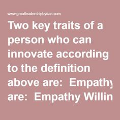 Two key traits of a person who can innovate according to the definition above are:  Empathy Willingness to disrupt the status quo Empathy is important for two reasons. First, understanding the needs of others helps determine whether or not an idea will be useful and worth the energy to develop. Second, understanding the needs of the team members with whom we work is essential for advancing an idea, and may even be the most important factor for advancing an idea within an organization…