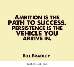 Bill Bradley poster quotes - Ambition is the path to success. persistence is the vehicle you arrive. Famous Quotes, Best Quotes, Inspiring Quotes, Ambit Energy, Ambition Quotes, Team Online, Hard Work Quotes, Quote Posters, Words Quotes