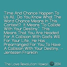 """Time And Chance Happen To Us All.  Do You Know What The Word Chance Means In This Context?  It Means 'To Collide With Your Destiny.'  This Means That You Are Headed For A Collision With God's Will For Your Life.  He Has Prearranged For You To Have A Collision With Your Destiny.""  - Jentezen Franklin"