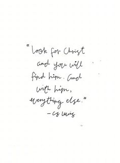 Look for Christ and you will find him, and with him everything else. -CS Lewis Yg possible tattoo quote Good Quotes, Bible Quotes, Quotes To Live By, Bible Verses, Me Quotes, Inspirational Quotes, Jesus Scriptures, Faith Bible, Funny Quotes
