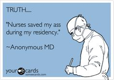 Funny Workplace Ecard: TRUTH..... 'Nurses saved my ass during my residency.' ~Anonymous MD.