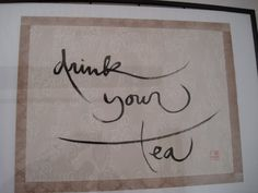 Drink your tea, calligraphy by Zen Master Thich Nhat Hanh   http://www.plumvillage.org/ Drink your tea poem by Thich Nhat Hanh: Drink your tea slowly and reverently,  as if it is the axis  on which the world earth revolves  - slowly, evenly, without  rushing toward the future;  Live the actual moment.  Only this moment is life.