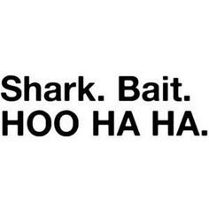 shark bait hoo ha ha!