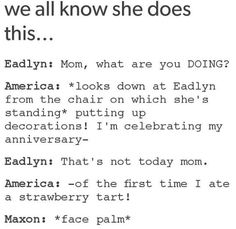 America and the strawberry tart's anniversary. I honestly think she would do that just so she can eat more strawberry tarts La Sélection Kiera Cass, Kiera Cass Books, Book Memes, Book Quotes, The Selection Series Books, Good Books, Books To Read, Maxon Schreave, The Heirs