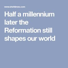Half a millennium later the Reformation  still shapes our world