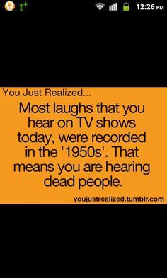 You Just Realized... Most laughs that you hear on TV shows today, were recorded in the '1950s'. That means you are hearing dead people.