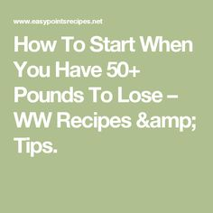 How To Start When You Have 50+ Pounds To Lose – WW Recipes & Tips.