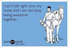i can't talk right now, my horse and i are too busy being awesome together
