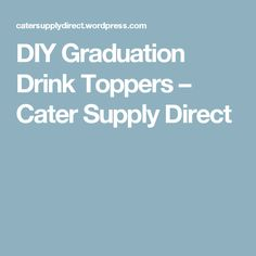 DIY Graduation Drink Toppers – Cater Supply Direct