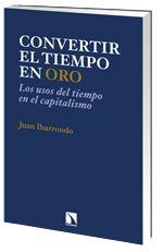 Convertir el tiempo en oro : los usos del tiempo en el capitalismo / Juan Ibarrondo