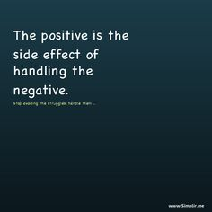 The positive is the side effect of handling the negative. Handle the struggels