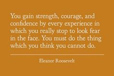 You must do the thing which you think you cannot do.   ~Eleanor Roosevelt #courage