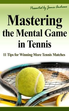 Mastering the Mental Game in Tennis: 11 Tips for Winning More Tennis Matches by Jamie Andrews