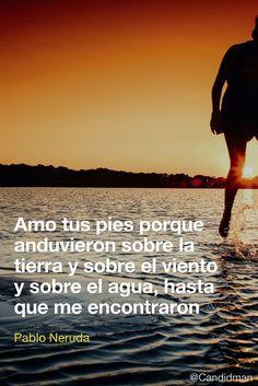 Amo tus pies porque anduvieron sobre la tierra y sobre el viento y sobre el agua hasta que me encontraron.  Pablo Neruda  @Candidman     #Frases Poemas Agua Amor Candidman Pablo Neruda Pies Poema Tierra Viento @candidman