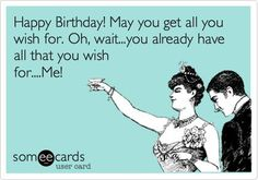 Happy Birthday! May you get all you wish for. Oh waityou already have all th