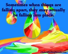 Sometimes when things are falling apart, they may actually be falling into place. Chakra MP3s http://chakrahealingsounds.com