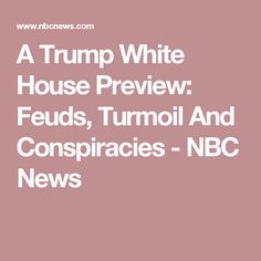 A Trump White House Preview: Feuds, Turmoil And Conspiracies - NBC News