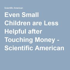 Even Small Children are Less Helpful after Touching Money - Scientific American