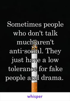 Sometimes people who don't talk much aren't anti-social. They just have a low tolerance for fake people and drama.