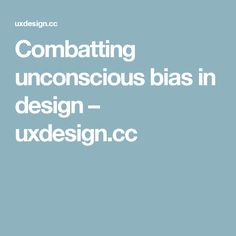 Combatting unconscious bias in design – uxdesign.cc