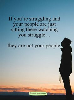 If you're stuggling and your people are just sitting there watching you struggle..they are not your people..