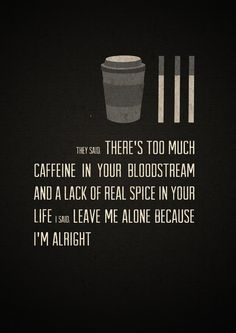 """they said """"there's too much caffeine in your bloodstream and a lack of real spice in your life"""". I said """"leave me alone because I'm alright"""""""