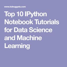 Top 10 IPython Notebook Tutorials for Data Science and Machine Learning