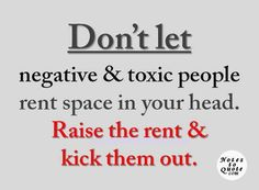 Don't let negative and toxic people rent space in your head