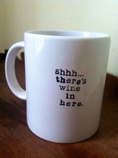 "Coffee mug ""Shhh... There's wine in here."" Can replace ""wine"" with beer, whiskey, booze, etc."