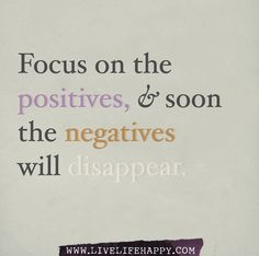 Focus on the positives, and soon the negatives will disappear.