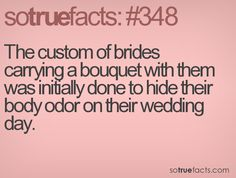 The custom of brides carrying a bouquet with them was initially done to hide their body odor on their wedding day.