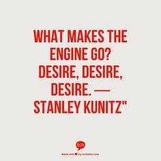 "What makes the engine go? Desire, desire, desire. ― Stanley Kunitz"""