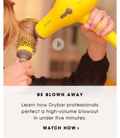 Be Blown Away. Learn how Drybar professionals perfect a high-volume blowout in under five minutes. Watch how