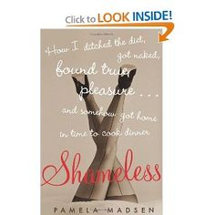 Shameless: How I ditched the diet, found true pleasure....and somehow got home in time to cook dinner  by Pamela Madsen