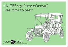 """My GPS says 'time of arrival'.  I see 'time to beat.'"""