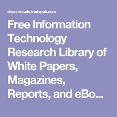 Free Information Technology Research Library of White Papers, Magazines, Reports, and eBooks