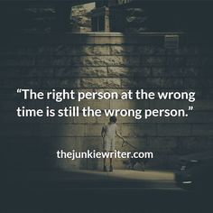 The right person at the wrong time is still the wrong person.