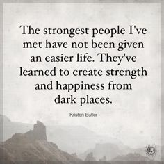 The strongest people I've met have not been given an easier life. They've learned to create strength & happiness from dark places. Words Quotes, Me Quotes, Motivational Quotes, Sayings, Positive Words, Positive Quotes, Positive Life, Positive Thoughts, Inspirational Words Of Wisdom