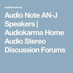 Audio Note AN-J Speakers | Audiokarma Home Audio Stereo Discussion Forums
