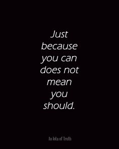 Just because you can does not mean you should. #AnIotaofTruth