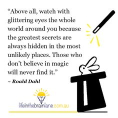 """Above all, watch with glittering eyes the whole world around you because the greatest secrets are always hidden in the most unlikely places. Those who don't believe in magic will never find it.""  ― Roald Dahl"