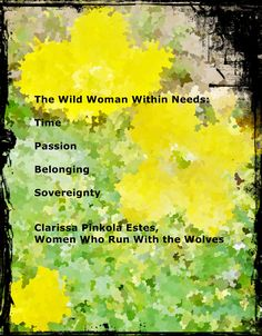 From the book Women Who Run With The Wolves, Contacting The Power Of The Wild Woman.