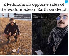 After coordinating via Reddit, two users (one in New Zealand and one in Spain) placed pieces of bread on the exact opposite sides of the Earth to make what is called an Earth sandwich. We may not have known it then but at that time we weren't inhabiting Earth, we were inhabiting an Earth sandwich. About Facebook, Piece Of Bread, What Is It Called, Need To Know, New Zealand, Random Stuff, Sandwiches, Spain, Social Media