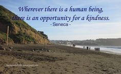 Wherever there is a human being,  there is an opportunity for a kindness.  - Seneca -