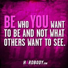 be who YOU want to be and not what others want to see :)
