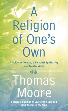 A RELIGION OF ONE'S OWN by Thomas Moore -- The New York Times bestselling author and trusted spiritual adviser offers a follow-up to his classic CARE OF THE SOUL.