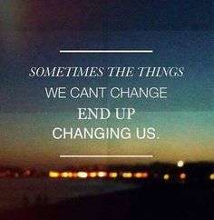 Sometimes the things we cant change end up changing us. If you change your world changes 2. Think about that.. You are going to be alright.