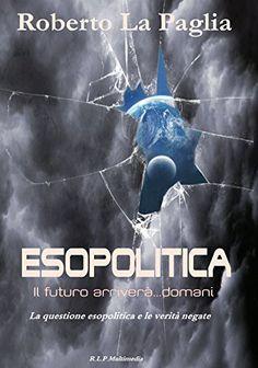 Esopolitica:  il futuro arriverà...domani: La questione esopolitica e le verità negate di Roberto La Paglia, versione libro: http://www.lulu.com/shop/roberto-la-paglia/esopolitica-il-futuro-arriver%C3%A0domani/paperback/product-21931153.html